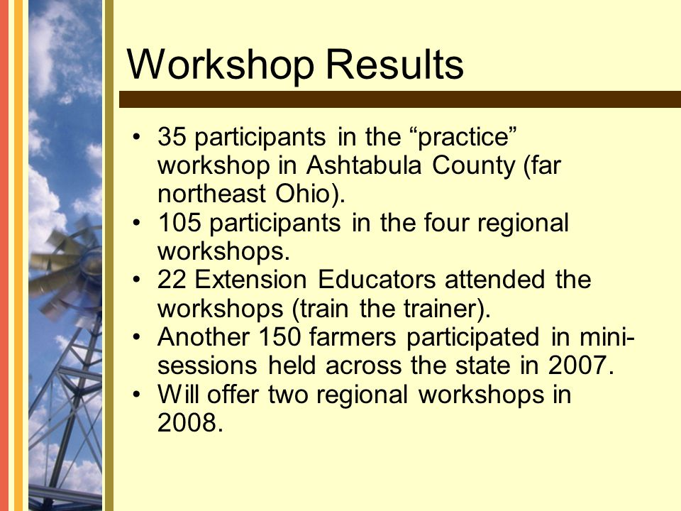 "Workshop Results 35 participants in the ""practice"" workshop in Ashtabula County (far northeast Ohio). 105 participants in the four regional workshops."