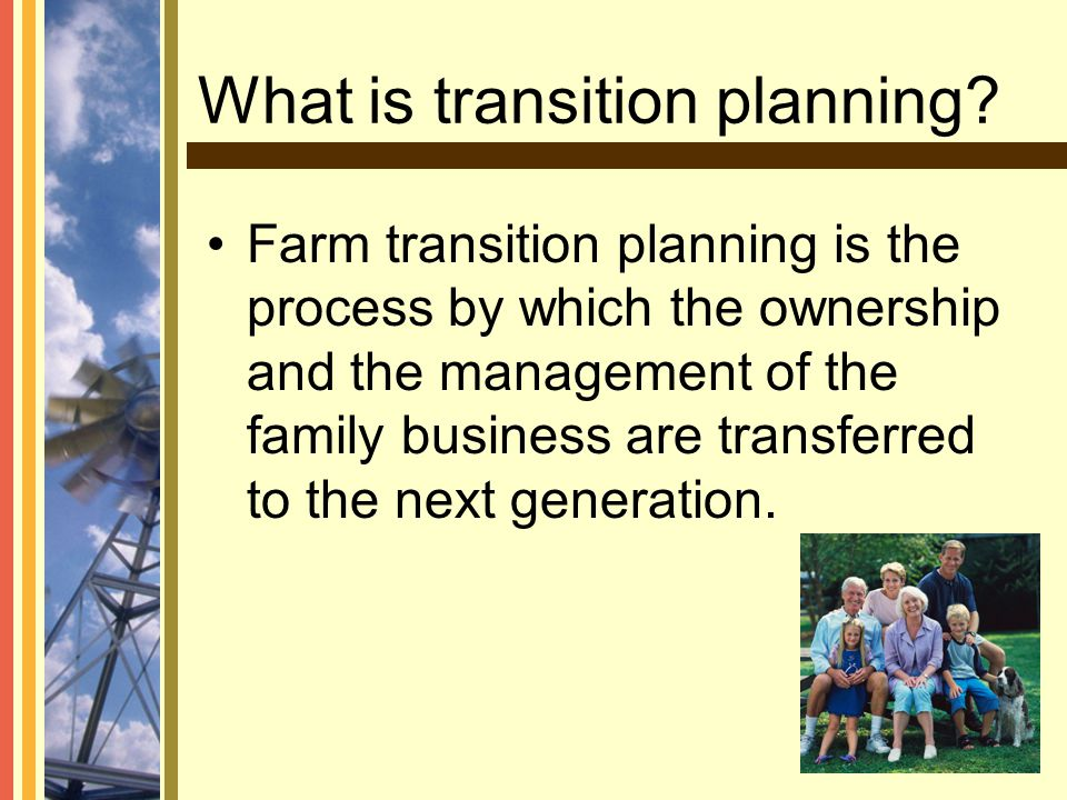 What is transition planning? Farm transition planning is the process by which the ownership and the management of the family business are transferred