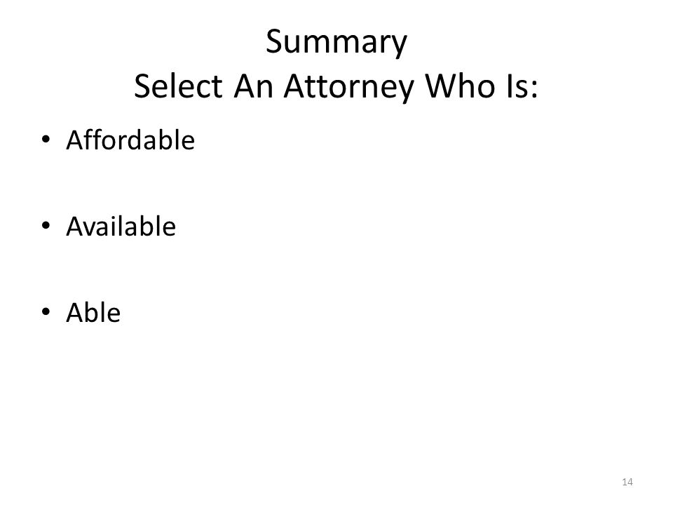 Summary Select An Attorney Who Is: Affordable Available Able 14