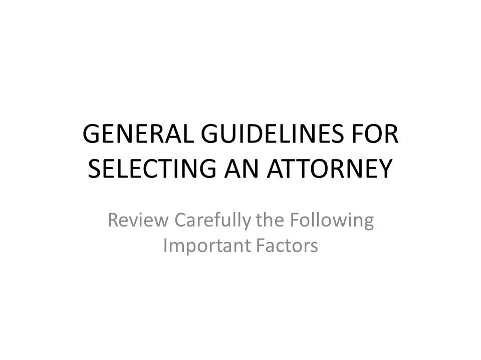 GENERAL GUIDELINES FOR SELECTING AN ATTORNEY Review Carefully the Following Important Factors