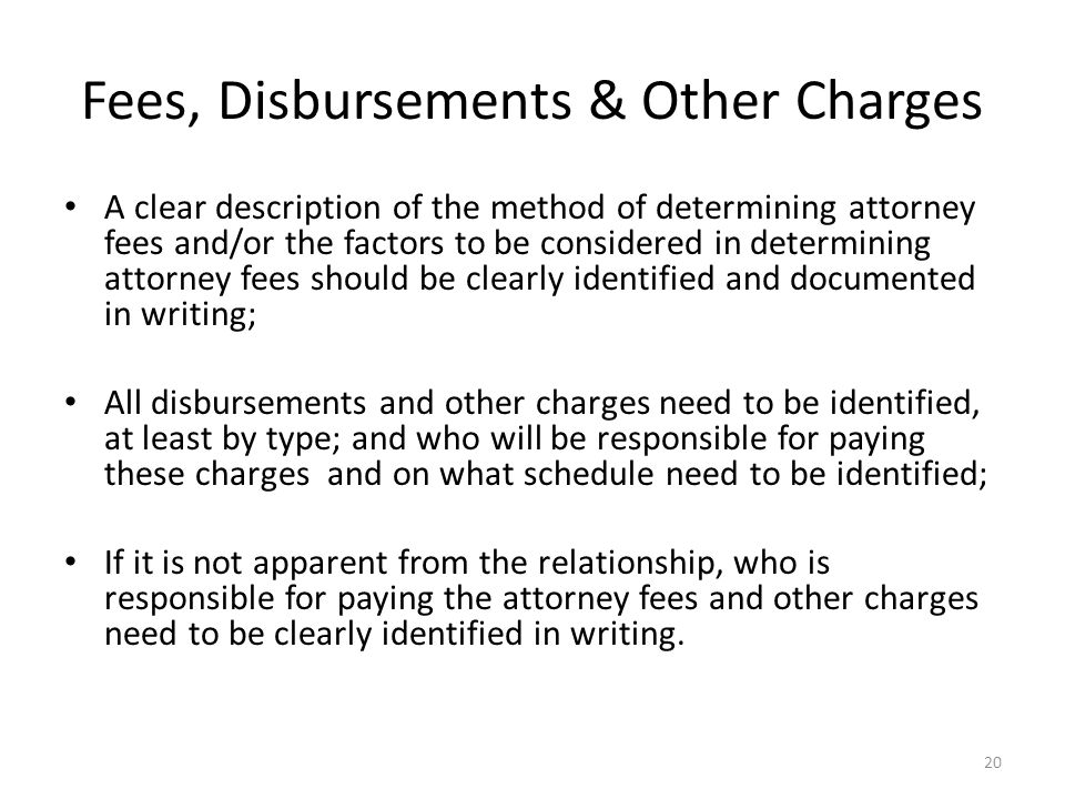 Fees, Disbursements & Other Charges A clear description of the method of determining attorney fees and/or the factors to be considered in determining attorney fees should be clearly identified and documented in writing; All disbursements and other charges need to be identified, at least by type; and who will be responsible for paying these charges and on what schedule need to be identified; If it is not apparent from the relationship, who is responsible for paying the attorney fees and other charges need to be clearly identified in writing.