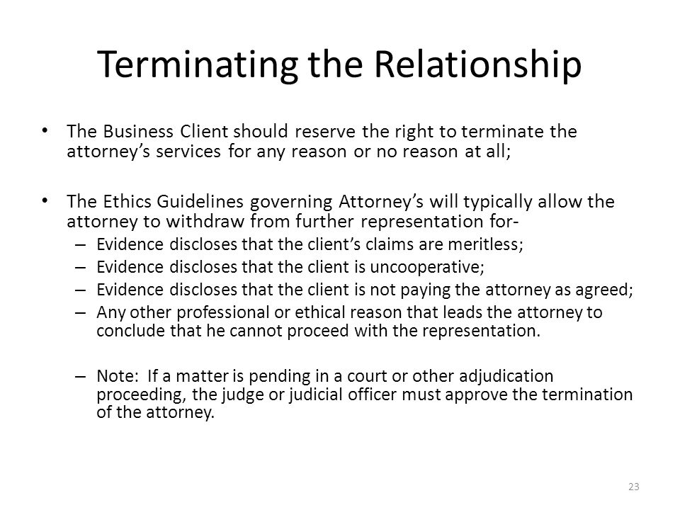 Terminating the Relationship The Business Client should reserve the right to terminate the attorney's services for any reason or no reason at all; The