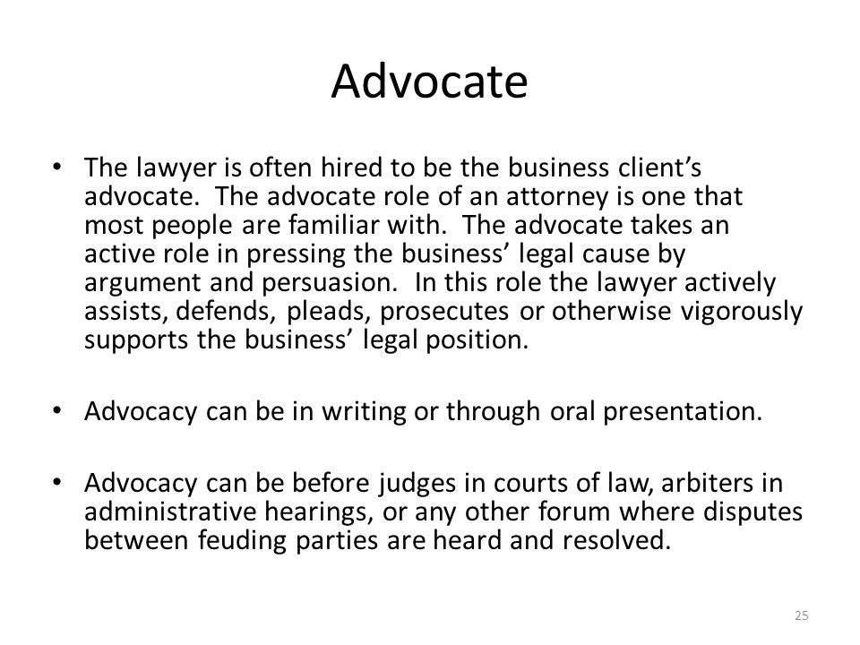 Advocate The lawyer is often hired to be the business client's advocate.