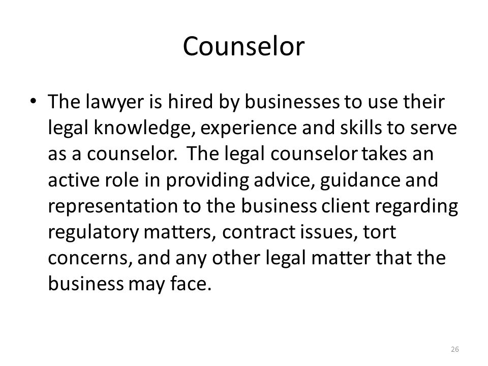 Counselor The lawyer is hired by businesses to use their legal knowledge, experience and skills to serve as a counselor. The legal counselor takes an