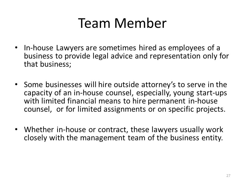 Team Member In-house Lawyers are sometimes hired as employees of a business to provide legal advice and representation only for that business; Some businesses will hire outside attorney's to serve in the capacity of an in-house counsel, especially, young start-ups with limited financial means to hire permanent in-house counsel, or for limited assignments or on specific projects.