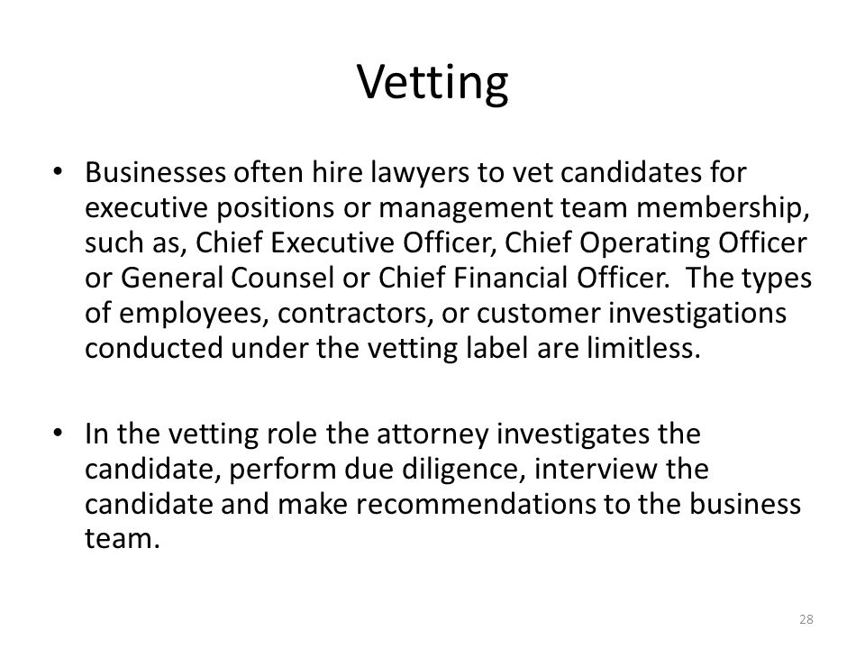 Vetting Businesses often hire lawyers to vet candidates for executive positions or management team membership, such as, Chief Executive Officer, Chief Operating Officer or General Counsel or Chief Financial Officer.