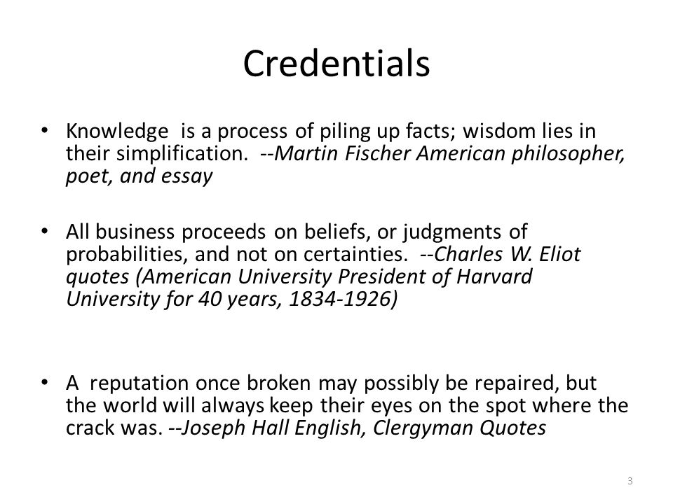 Credentials Knowledge is a process of piling up facts; wisdom lies in their simplification. --Martin Fischer American philosopher, poet, and essay All