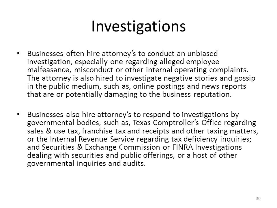 Investigations Businesses often hire attorney's to conduct an unbiased investigation, especially one regarding alleged employee malfeasance, misconduct or other internal operating complaints.