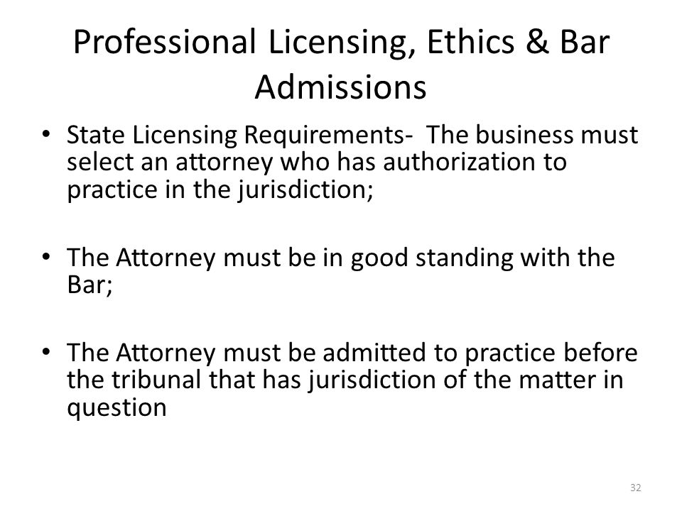 Professional Licensing, Ethics & Bar Admissions State Licensing Requirements- The business must select an attorney who has authorization to practice in the jurisdiction; The Attorney must be in good standing with the Bar; The Attorney must be admitted to practice before the tribunal that has jurisdiction of the matter in question 32