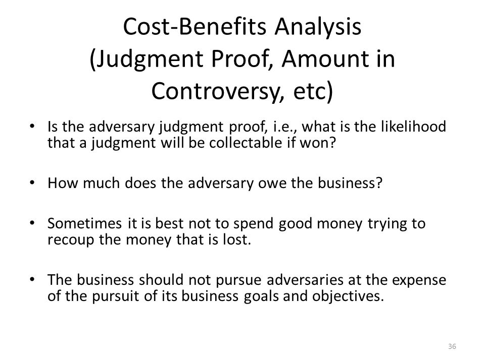 Cost-Benefits Analysis (Judgment Proof, Amount in Controversy, etc) Is the adversary judgment proof, i.e., what is the likelihood that a judgment will