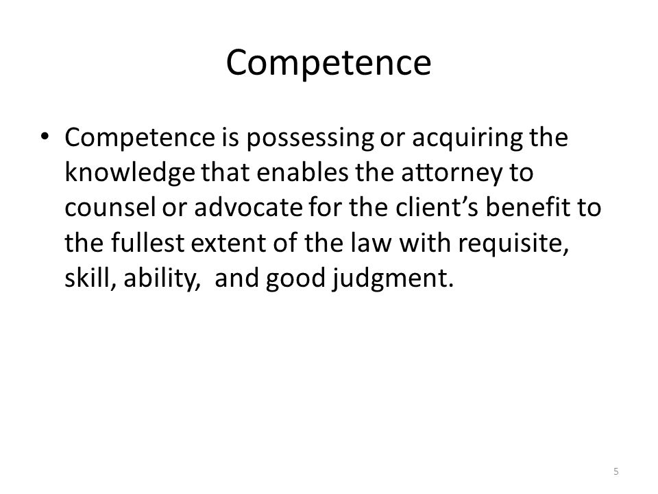 Competence Competence is possessing or acquiring the knowledge that enables the attorney to counsel or advocate for the client's benefit to the fullest extent of the law with requisite, skill, ability, and good judgment.