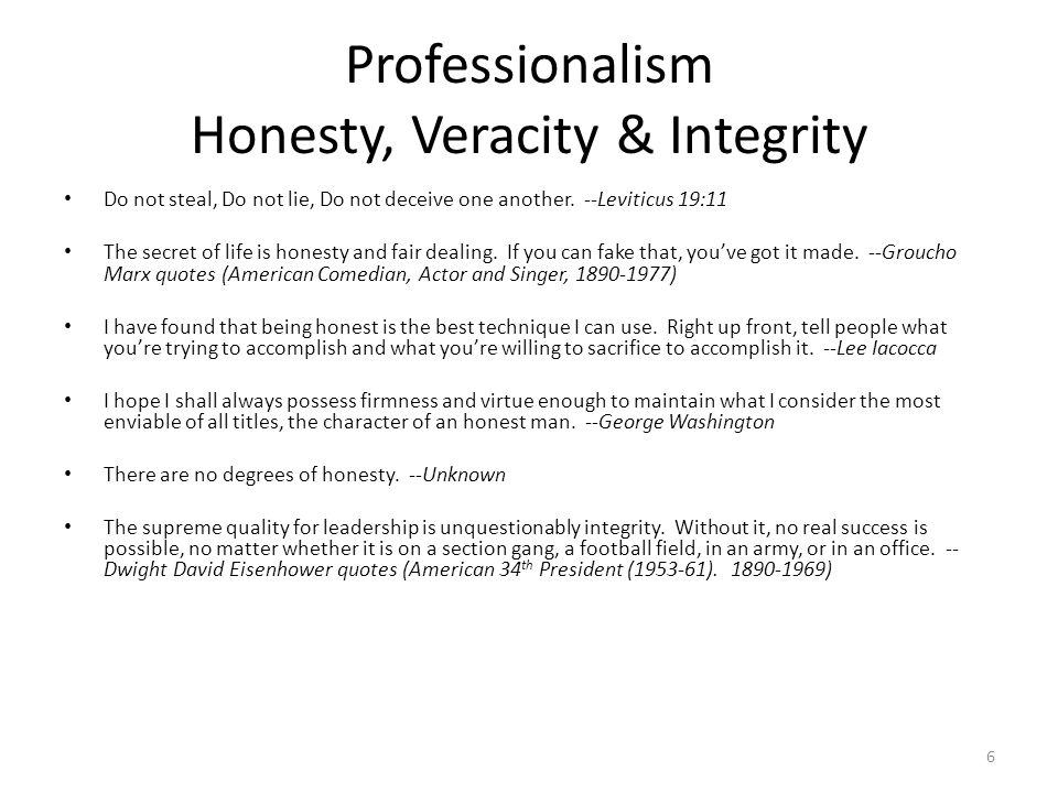 Professionalism Honesty, Veracity & Integrity Do not steal, Do not lie, Do not deceive one another. --Leviticus 19:11 The secret of life is honesty an