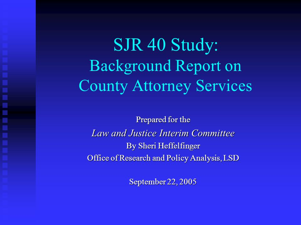 SJR 40 Study: Background Report on County Attorney Services Prepared for the Law and Justice Interim Committee By Sheri Heffelfinger Office of Research and Policy Analysis, LSD September 22, 2005