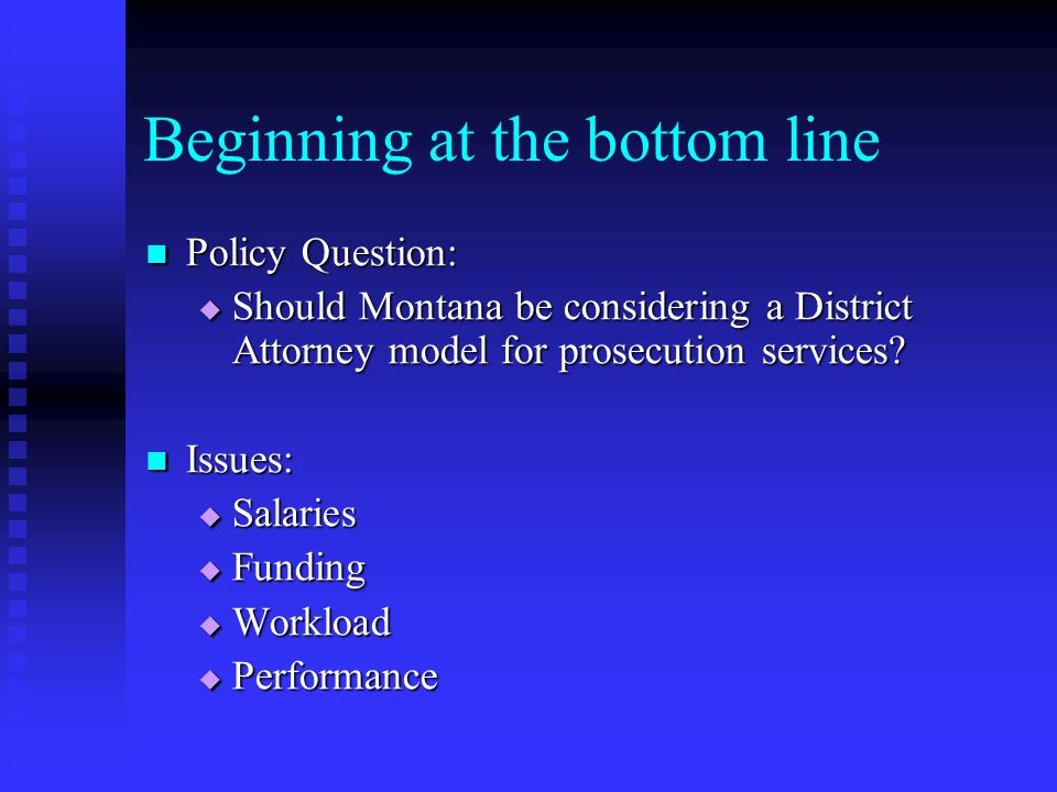 Beginning at the bottom line Policy Question: Policy Question:  Should Montana be considering a District Attorney model for prosecution services.