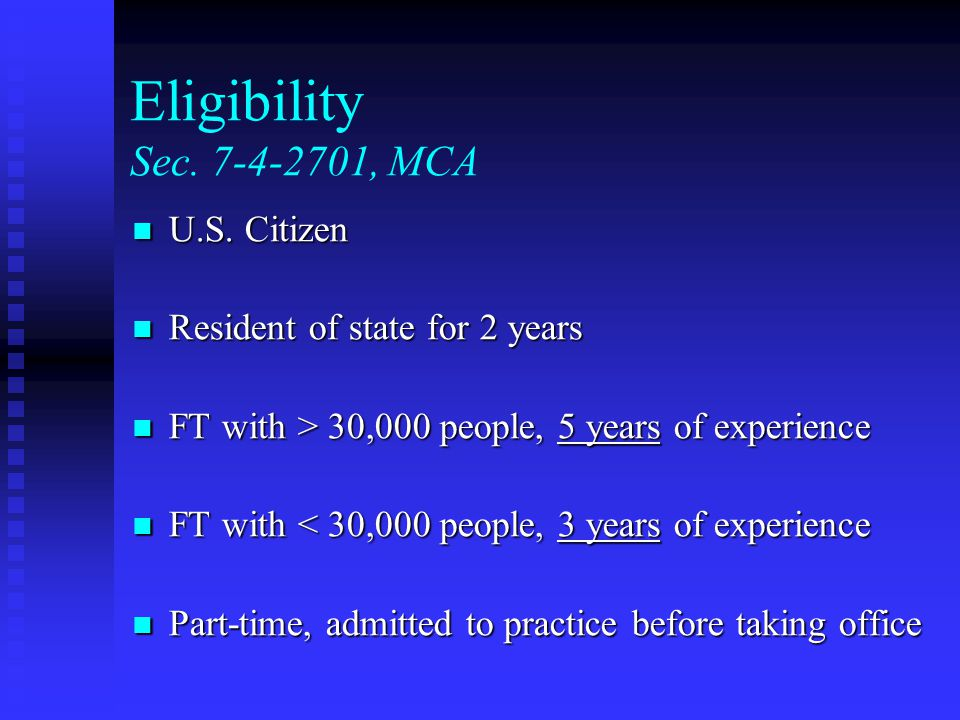 Eligibility Sec. 7-4-2701, MCA U.S. Citizen U.S. Citizen Resident of state for 2 years Resident of state for 2 years FT with > 30,000 people, 5 years