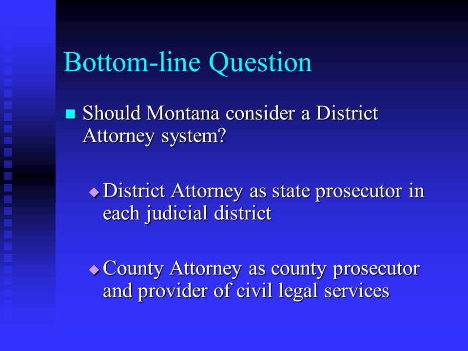 Bottom-line Question Should Montana consider a District Attorney system.
