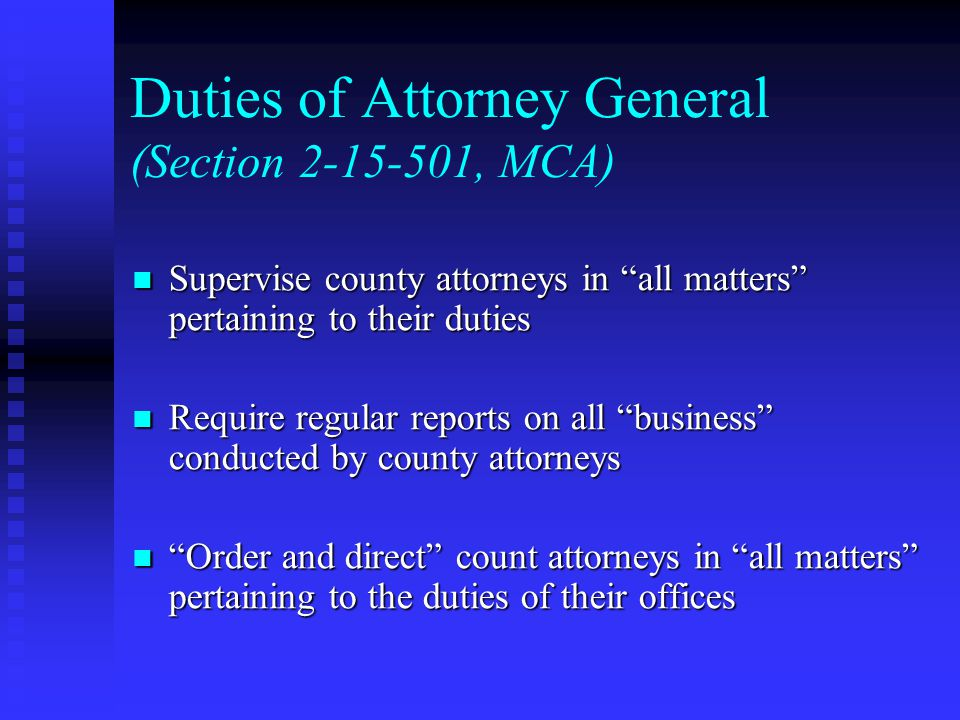 Duties of Attorney General (Section 2-15-501, MCA) Supervise county attorneys in all matters pertaining to their duties Supervise county attorneys in all matters pertaining to their duties Require regular reports on all business conducted by county attorneys Require regular reports on all business conducted by county attorneys Order and direct count attorneys in all matters pertaining to the duties of their offices Order and direct count attorneys in all matters pertaining to the duties of their offices