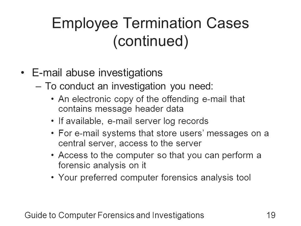 Guide to Computer Forensics and Investigations19 Employee Termination Cases (continued) E-mail abuse investigations –To conduct an investigation you n