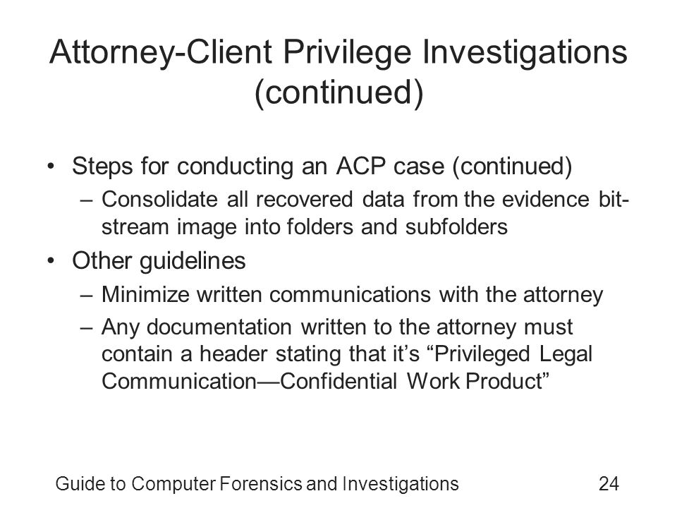 Guide to Computer Forensics and Investigations24 Attorney-Client Privilege Investigations (continued) Steps for conducting an ACP case (continued) –Co