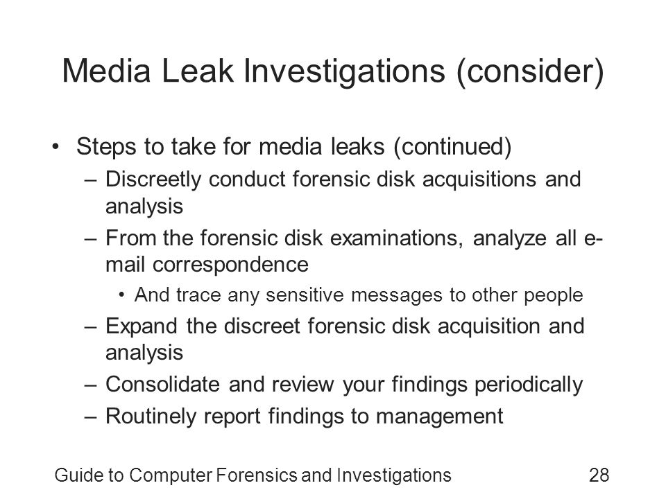 Guide to Computer Forensics and Investigations28 Media Leak Investigations (consider) Steps to take for media leaks (continued) –Discreetly conduct fo