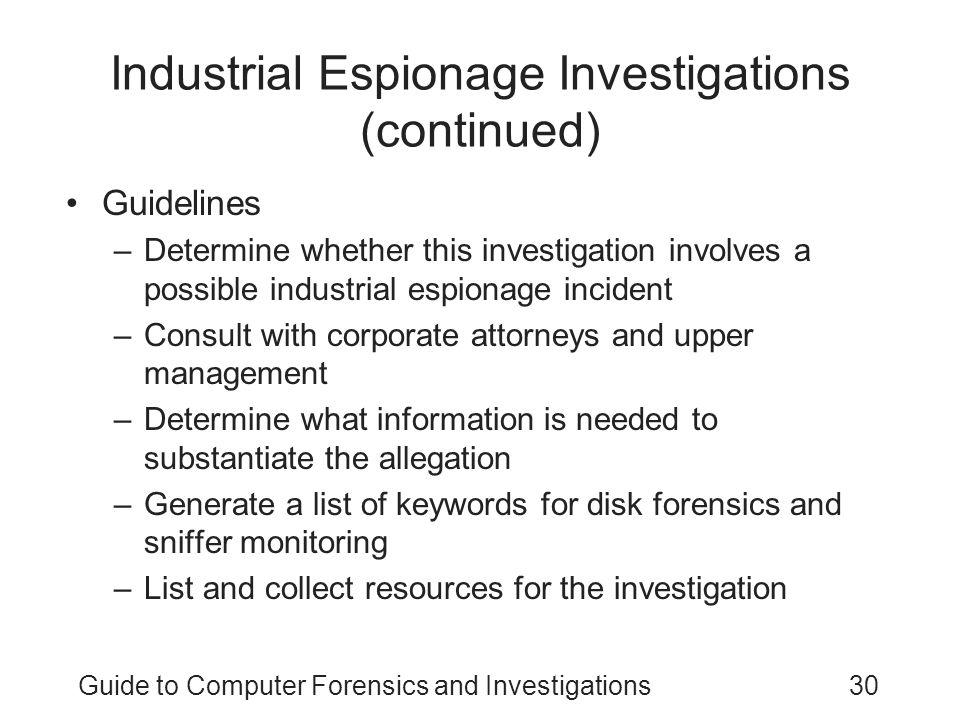 Guide to Computer Forensics and Investigations30 Industrial Espionage Investigations (continued) Guidelines –Determine whether this investigation invo