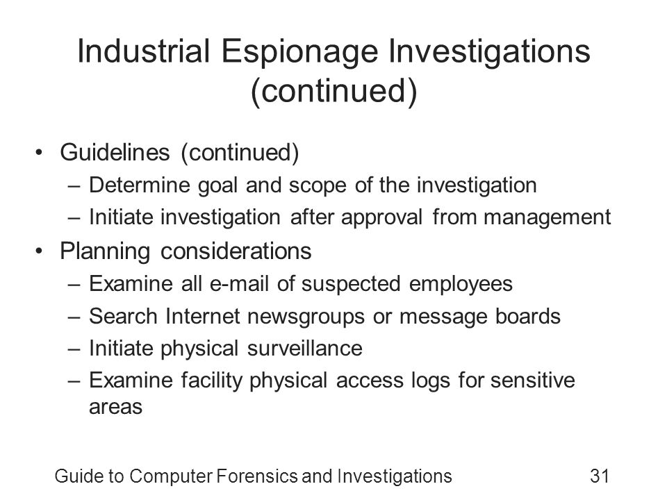 Guide to Computer Forensics and Investigations31 Industrial Espionage Investigations (continued) Guidelines (continued) –Determine goal and scope of t