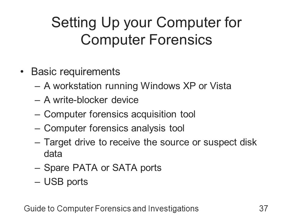 Guide to Computer Forensics and Investigations37 Setting Up your Computer for Computer Forensics Basic requirements –A workstation running Windows XP