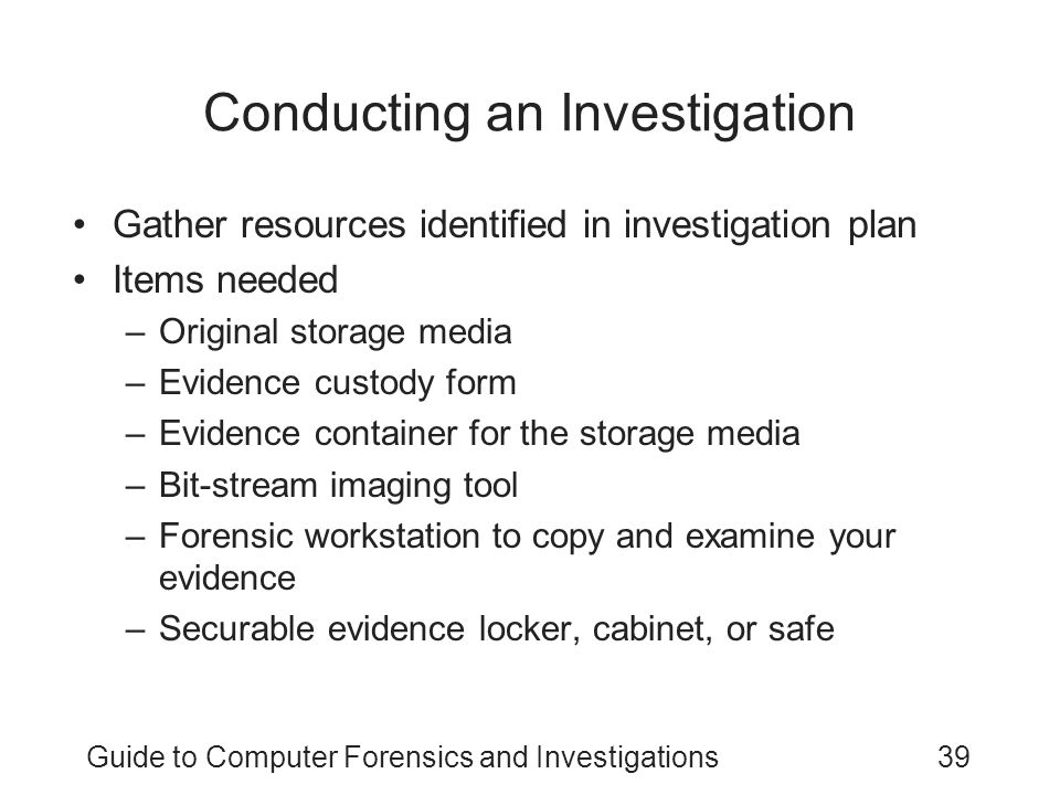 Guide to Computer Forensics and Investigations39 Conducting an Investigation Gather resources identified in investigation plan Items needed –Original