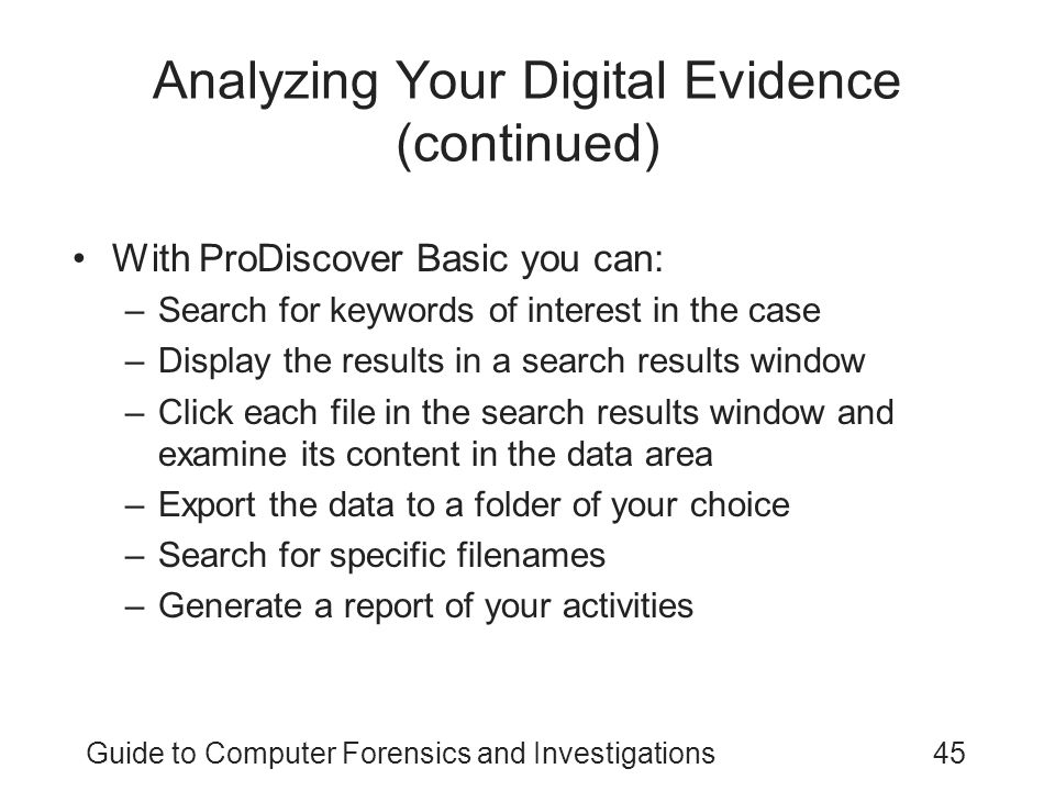 Guide to Computer Forensics and Investigations45 Analyzing Your Digital Evidence (continued) With ProDiscover Basic you can: –Search for keywords of i