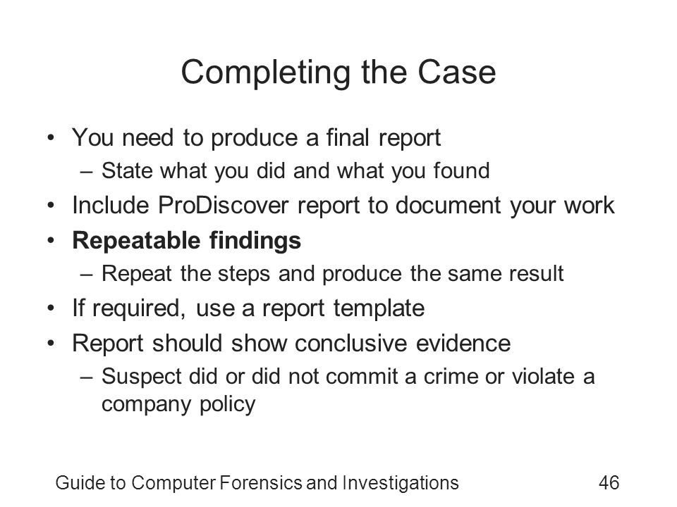 Guide to Computer Forensics and Investigations46 Completing the Case You need to produce a final report –State what you did and what you found Include