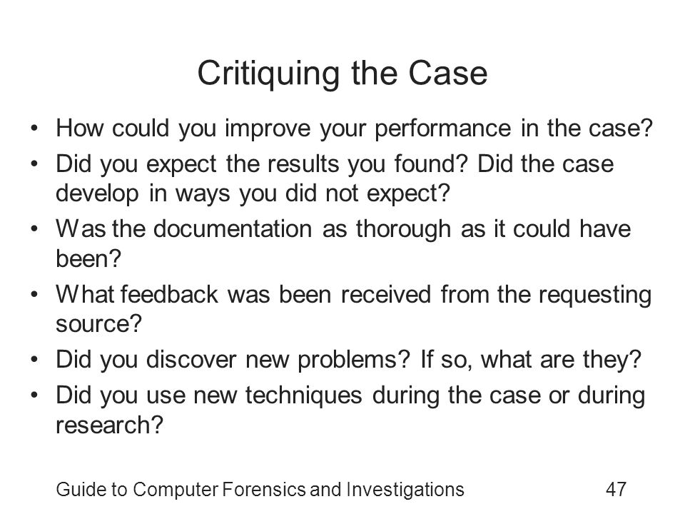 Guide to Computer Forensics and Investigations47 Critiquing the Case How could you improve your performance in the case? Did you expect the results yo