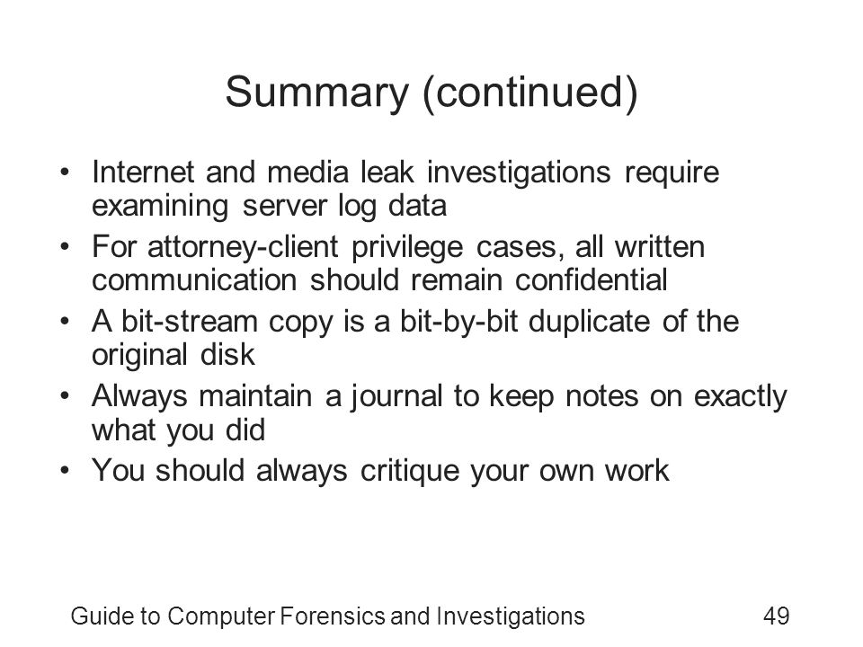 Guide to Computer Forensics and Investigations49 Summary (continued) Internet and media leak investigations require examining server log data For atto