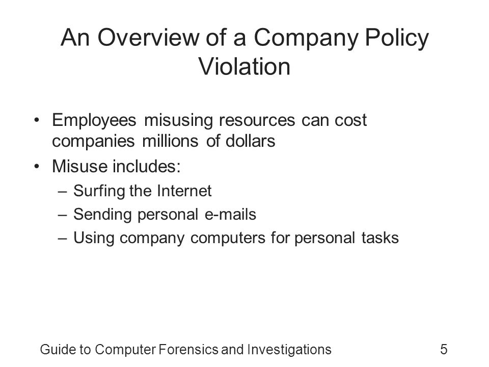 Guide to Computer Forensics and Investigations5 An Overview of a Company Policy Violation Employees misusing resources can cost companies millions of