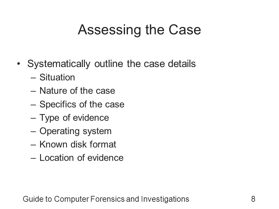 Guide to Computer Forensics and Investigations8 Assessing the Case Systematically outline the case details –Situation –Nature of the case –Specifics o