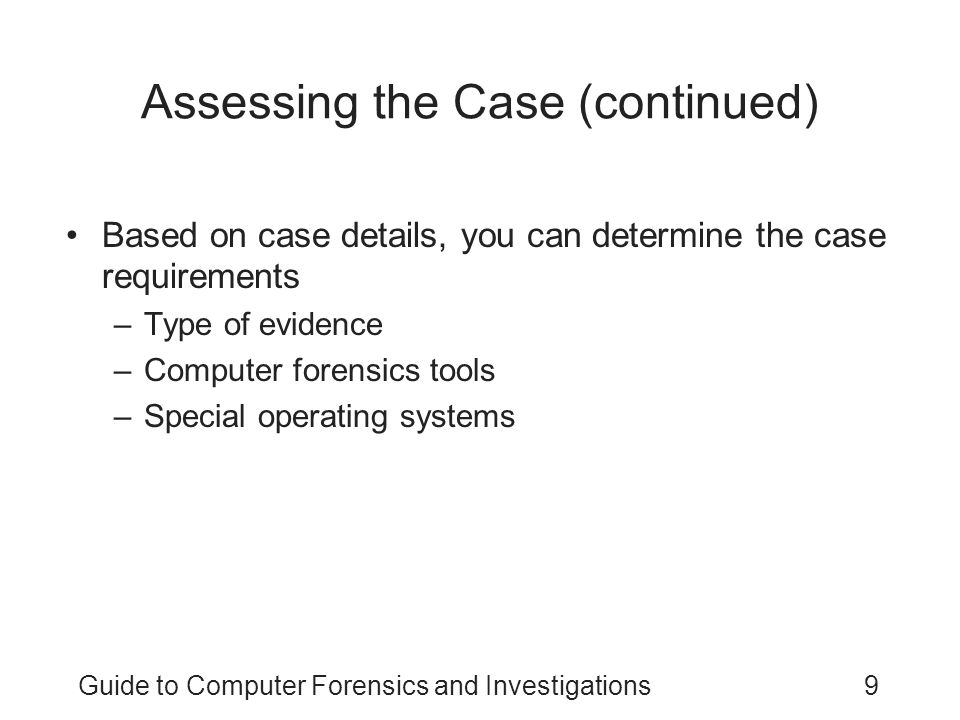 Guide to Computer Forensics and Investigations9 Assessing the Case (continued) Based on case details, you can determine the case requirements –Type of