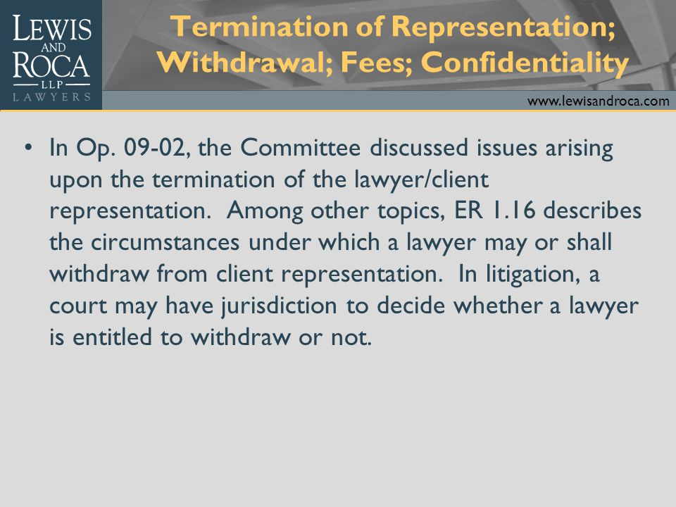 www.lewisandroca.com 09-02 (cont.) The obligation to maintain client information confidential as provided in ER 1.6 does not end upon termination of the representation.