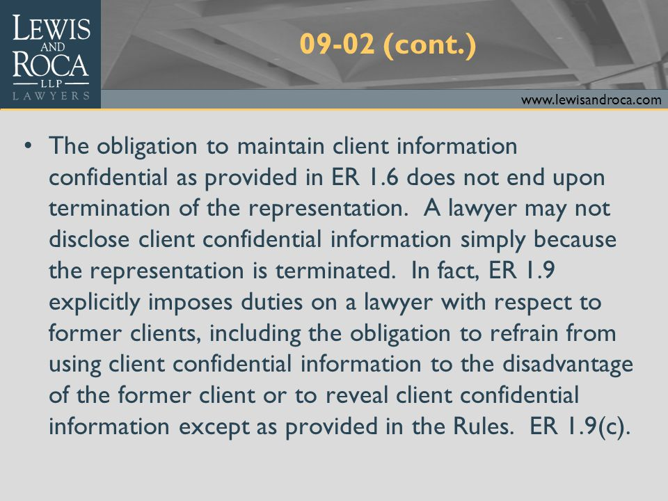www.lewisandroca.com 09-02 (cont.) If the termination of representation is as a result of a controversy between the lawyer and the client, ER 1.6(d)(4) may allow the lawyer to disclose client confidential information to respond to allegations in any proceeding concerning the lawyer's representation of the client. However, such disclosures can be made only to the extent the lawyer reasonably believes necessary. The lawyer may not simply disclose all client confidential information in the event of a dispute with a former client.