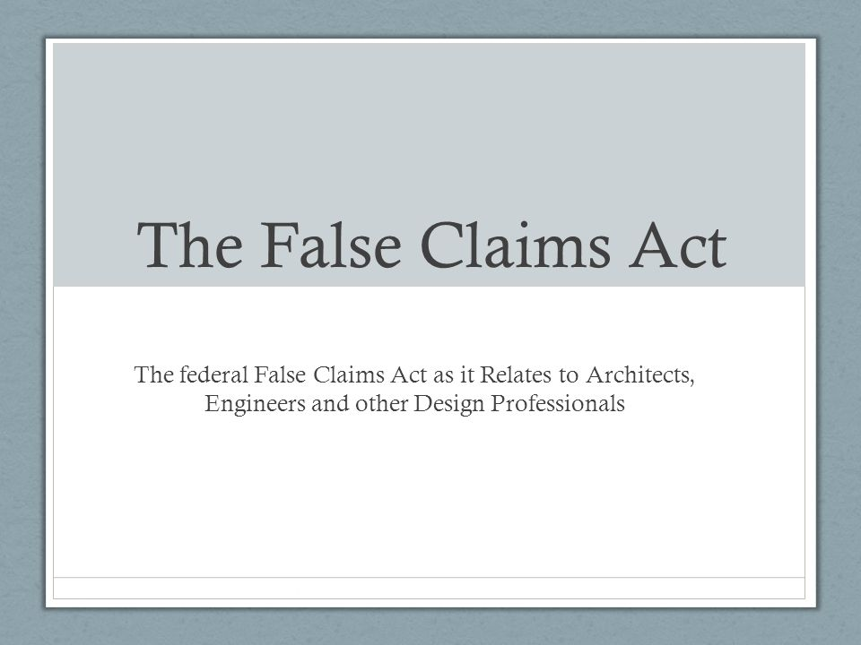 The False Claims Act The federal False Claims Act as it Relates to Architects, Engineers and other Design Professionals