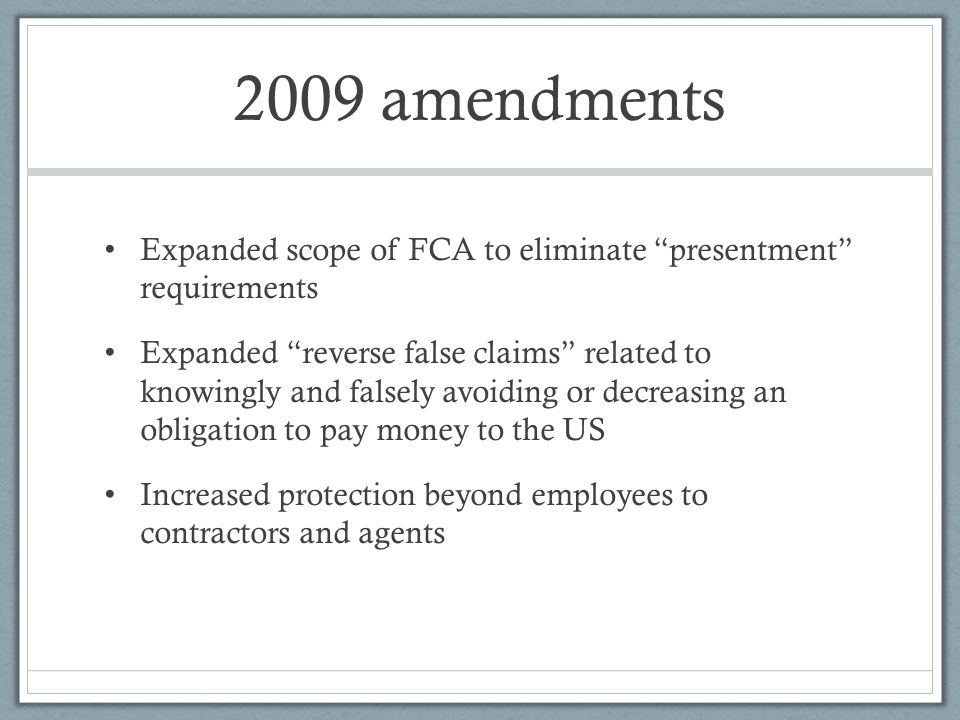 2009 amendments Expanded scope of FCA to eliminate presentment requirements Expanded reverse false claims related to knowingly and falsely avoiding or decreasing an obligation to pay money to the US Increased protection beyond employees to contractors and agents