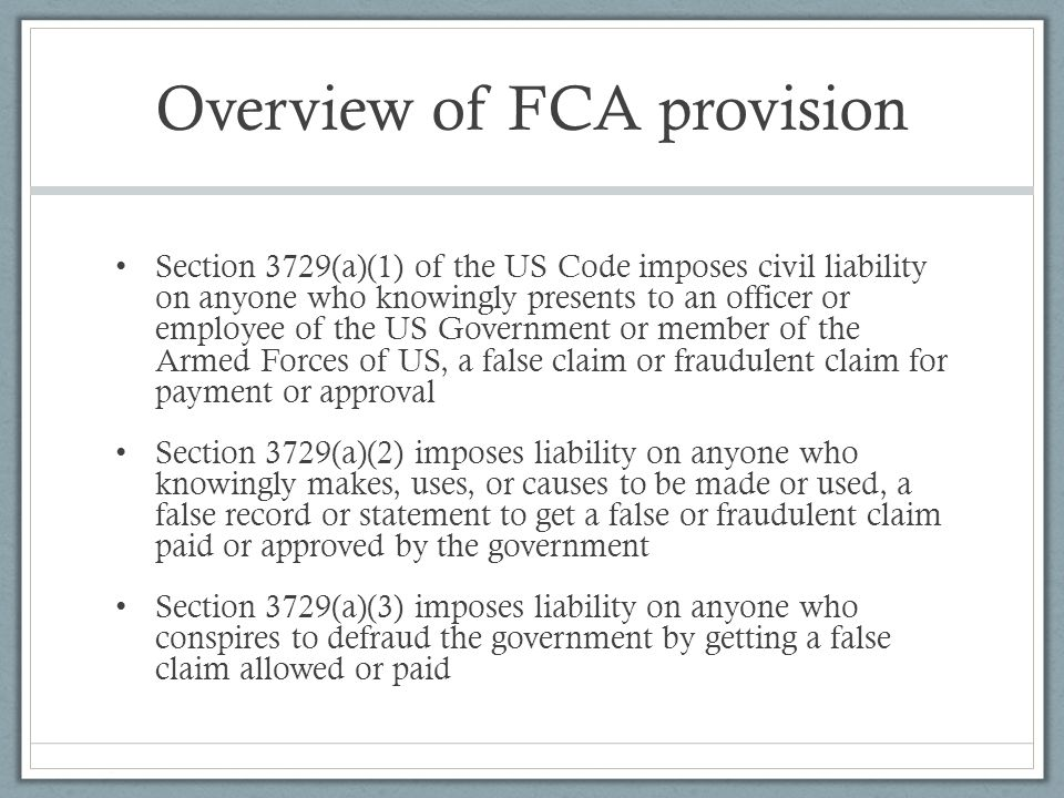 Overview of FCA provision Section 3729(a)(1) of the US Code imposes civil liability on anyone who knowingly presents to an officer or employee of the US Government or member of the Armed Forces of US, a false claim or fraudulent claim for payment or approval Section 3729(a)(2) imposes liability on anyone who knowingly makes, uses, or causes to be made or used, a false record or statement to get a false or fraudulent claim paid or approved by the government Section 3729(a)(3) imposes liability on anyone who conspires to defraud the government by getting a false claim allowed or paid