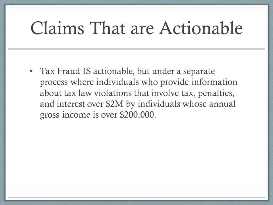 Claims That are Actionable Tax Fraud IS actionable, but under a separate process where individuals who provide information about tax law violations that involve tax, penalties, and interest over $2M by individuals whose annual gross income is over $200,000.