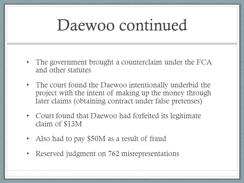 Daewoo continued The government brought a counterclaim under the FCA and other statutes The court found the Daewoo intentionally underbid the project with the intent of making up the money through later claims (obtaining contract under false pretenses) Court found that Daewoo had forfeited its legitimate claim of $13M Also had to pay $50M as a result of fraud Reserved judgment on 762 misrepresentations
