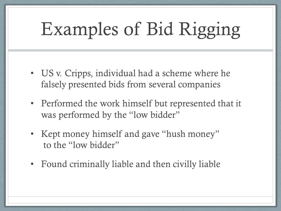 Examples of Bid Rigging US v. Cripps, individual had a scheme where he falsely presented bids from several companies Performed the work himself but re