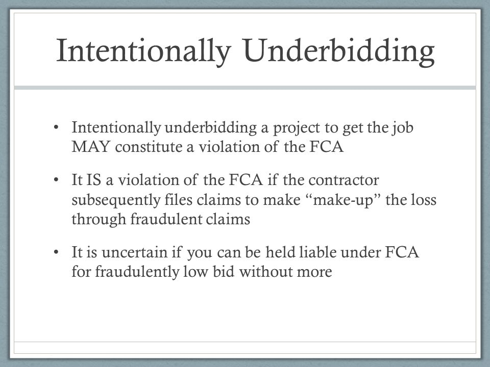 Intentionally Underbidding Intentionally underbidding a project to get the job MAY constitute a violation of the FCA It IS a violation of the FCA if the contractor subsequently files claims to make make-up the loss through fraudulent claims It is uncertain if you can be held liable under FCA for fraudulently low bid without more