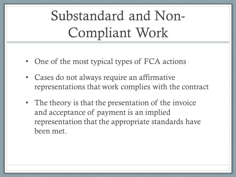 Substandard and Non- Compliant Work One of the most typical types of FCA actions Cases do not always require an affirmative representations that work complies with the contract The theory is that the presentation of the invoice and acceptance of payment is an implied representation that the appropriate standards have been met.