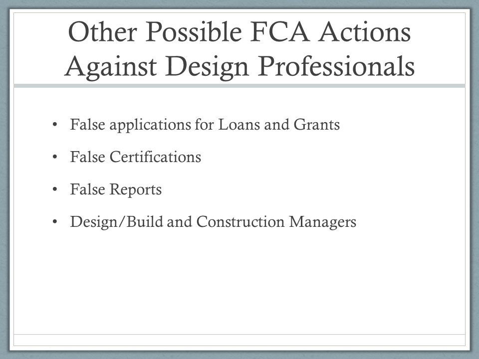 Other Possible FCA Actions Against Design Professionals False applications for Loans and Grants False Certifications False Reports Design/Build and Construction Managers