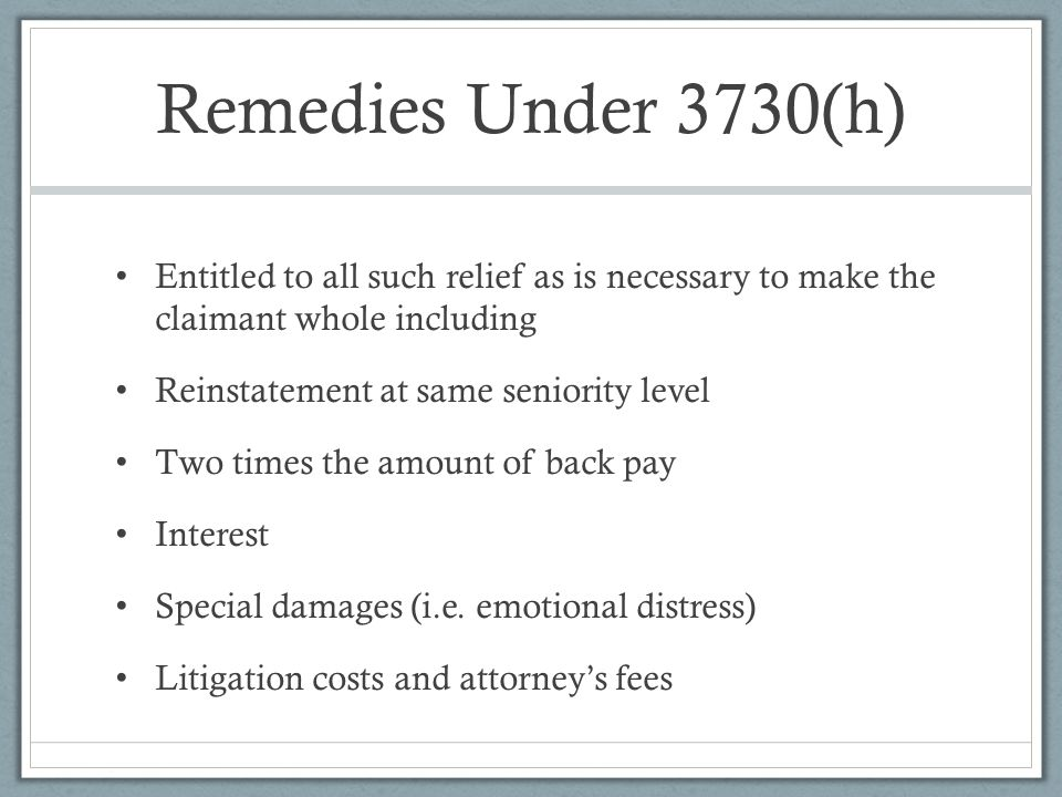 Remedies Under 3730(h) Entitled to all such relief as is necessary to make the claimant whole including Reinstatement at same seniority level Two times the amount of back pay Interest Special damages (i.e.