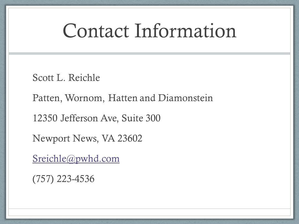 Contact Information Scott L. Reichle Patten, Wornom, Hatten and Diamonstein 12350 Jefferson Ave, Suite 300 Newport News, VA 23602 Sreichle@pwhd.com (7