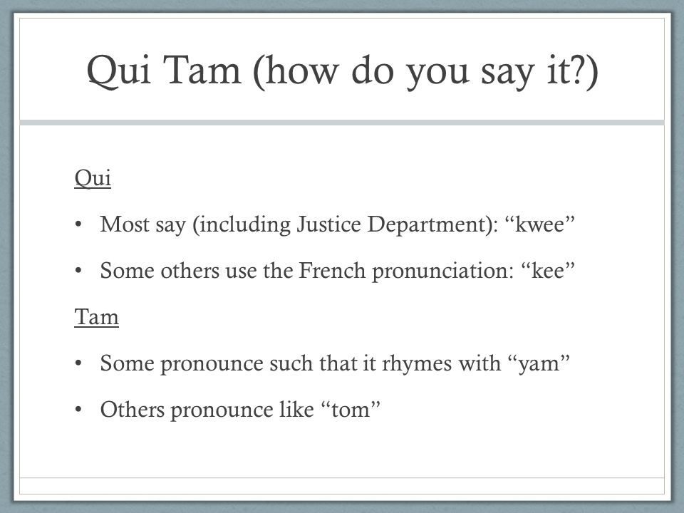 Qui Tam (how do you say it?) Qui Most say (including Justice Department): kwee Some others use the French pronunciation: kee Tam Some pronounce such that it rhymes with yam Others pronounce like tom