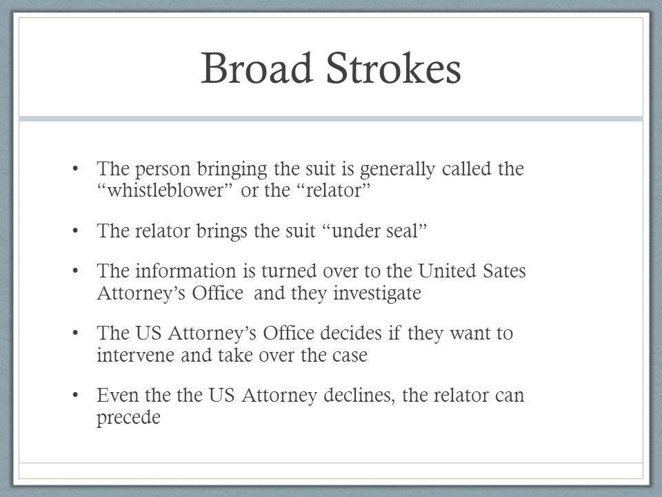 Broad Strokes The person bringing the suit is generally called the whistleblower or the relator The relator brings the suit under seal The information is turned over to the United Sates Attorney's Office and they investigate The US Attorney's Office decides if they want to intervene and take over the case Even the the US Attorney declines, the relator can precede
